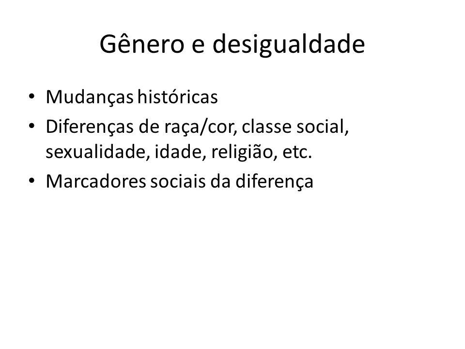 Gênero e desigualdade Mudanças históricas Diferenças de raça/cor, classe social, sexualidade, idade, religião, etc. Marcadores sociais da diferença