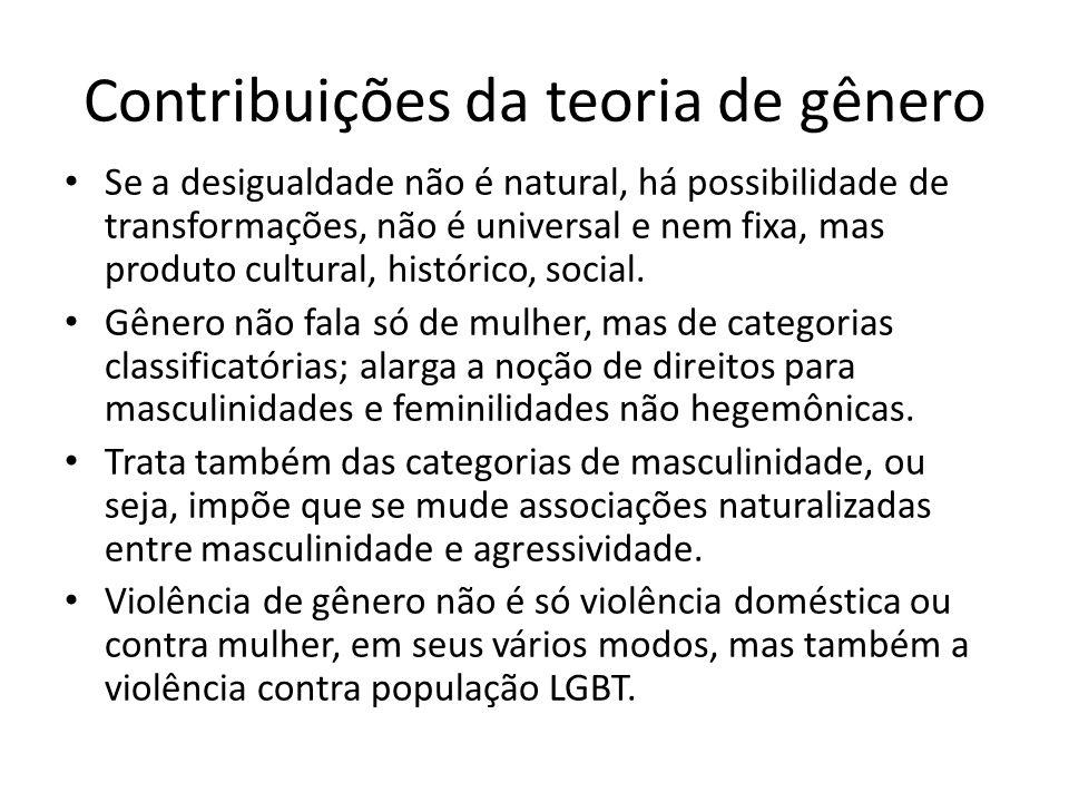Contribuições da teoria de gênero Se a desigualdade não é natural, há possibilidade de transformações, não é universal e nem fixa, mas produto cultural, histórico, social.