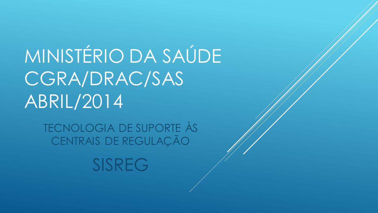 MINISTÉRIO DA SAÚDE CGRA/DRAC/SAS ABRIL/2014 TECNOLOGIA DE SUPORTE ÀS CENTRAIS DE REGULAÇÃO SISREG