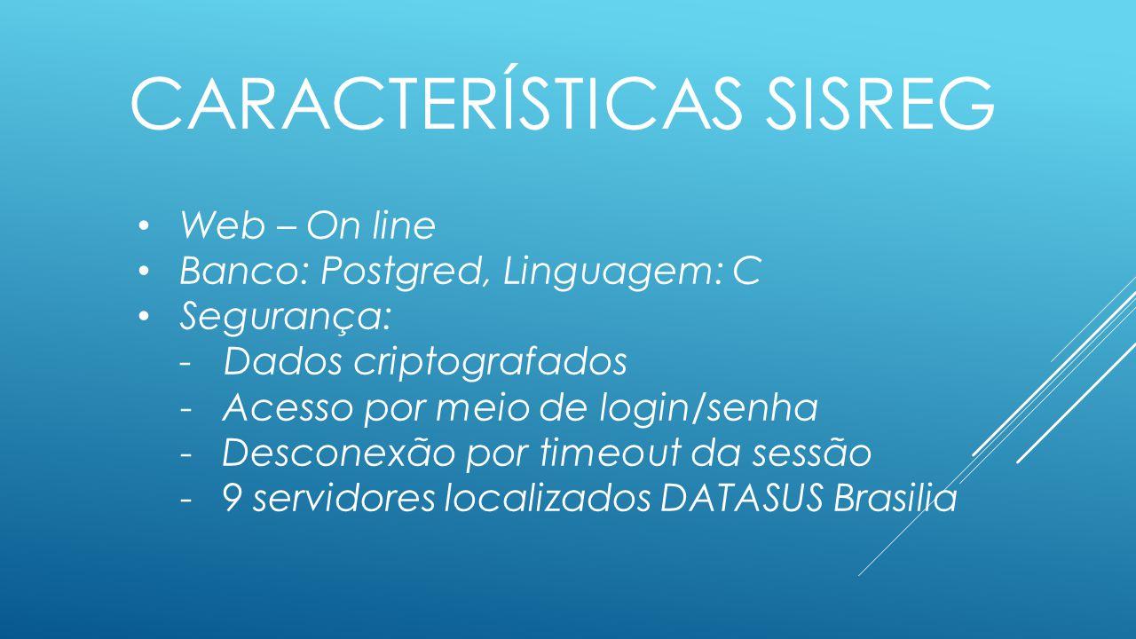 CARACTERÍSTICAS SISREG Web – On line Banco: Postgred, Linguagem: C Segurança: - Dados criptografados -Acesso por meio de login/senha -Desconexão por timeout da sessão -9 servidores localizados DATASUS Brasilia