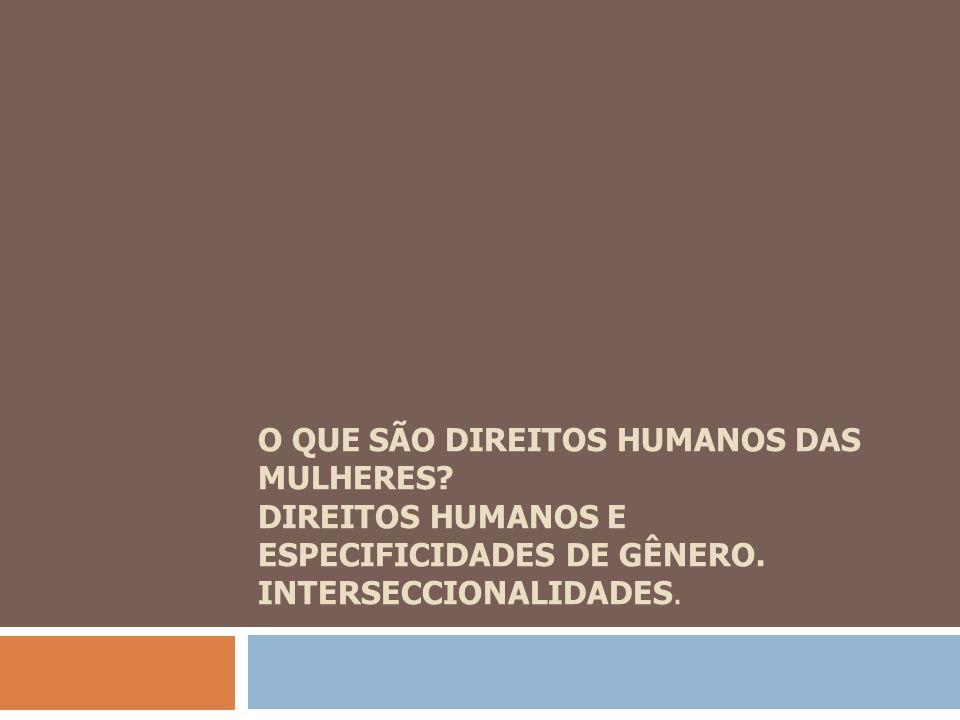 O QUE SÃO DIREITOS HUMANOS DAS MULHERES? DIREITOS HUMANOS E ESPECIFICIDADES DE GÊNERO. INTERSECCIONALIDADES.