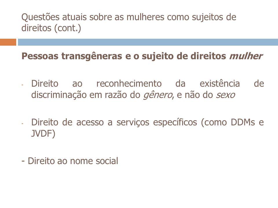 Questões atuais sobre as mulheres como sujeitos de direitos (cont.) Pessoas transgêneras e o sujeito de direitos mulher - Direito ao reconhecimento da