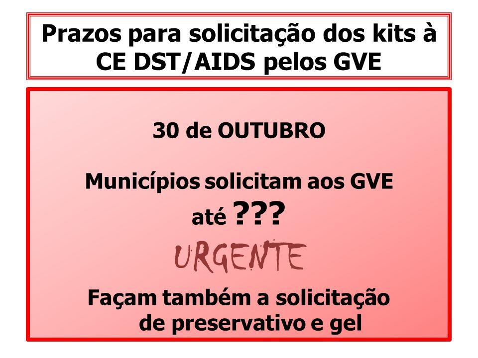 Prazos para solicitação dos kits à CE DST/AIDS pelos GVE 30 de OUTUBRO Municípios solicitam aos GVE até ??? URGENTE Façam também a solicitação de pres