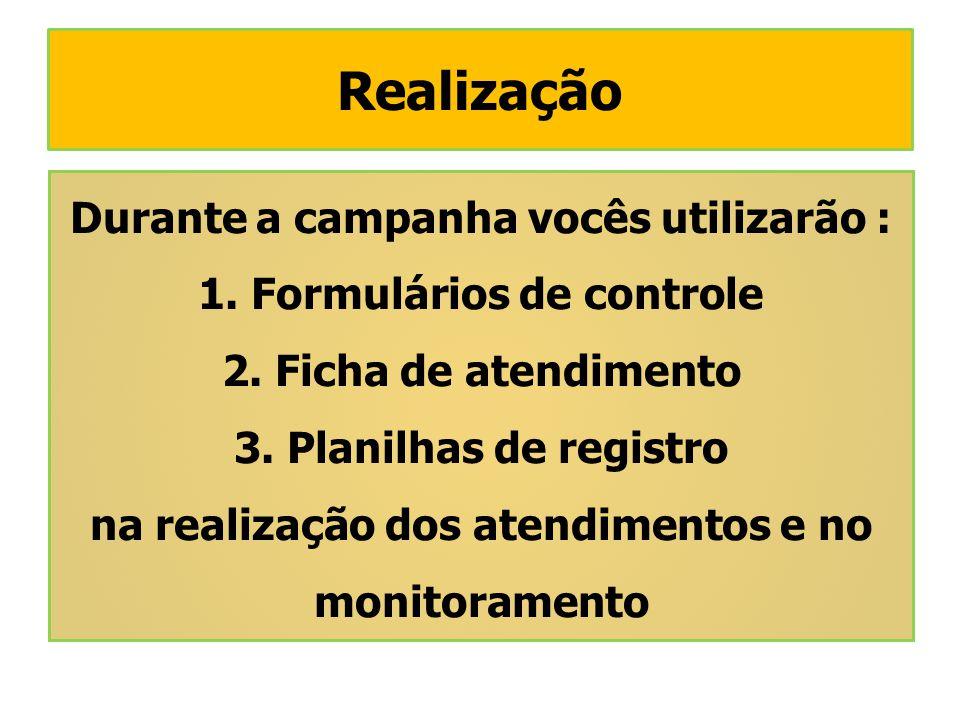 Durante a campanha vocês utilizarão : 1. Formulários de controle 2. Ficha de atendimento 3. Planilhas de registro na realização dos atendimentos e no