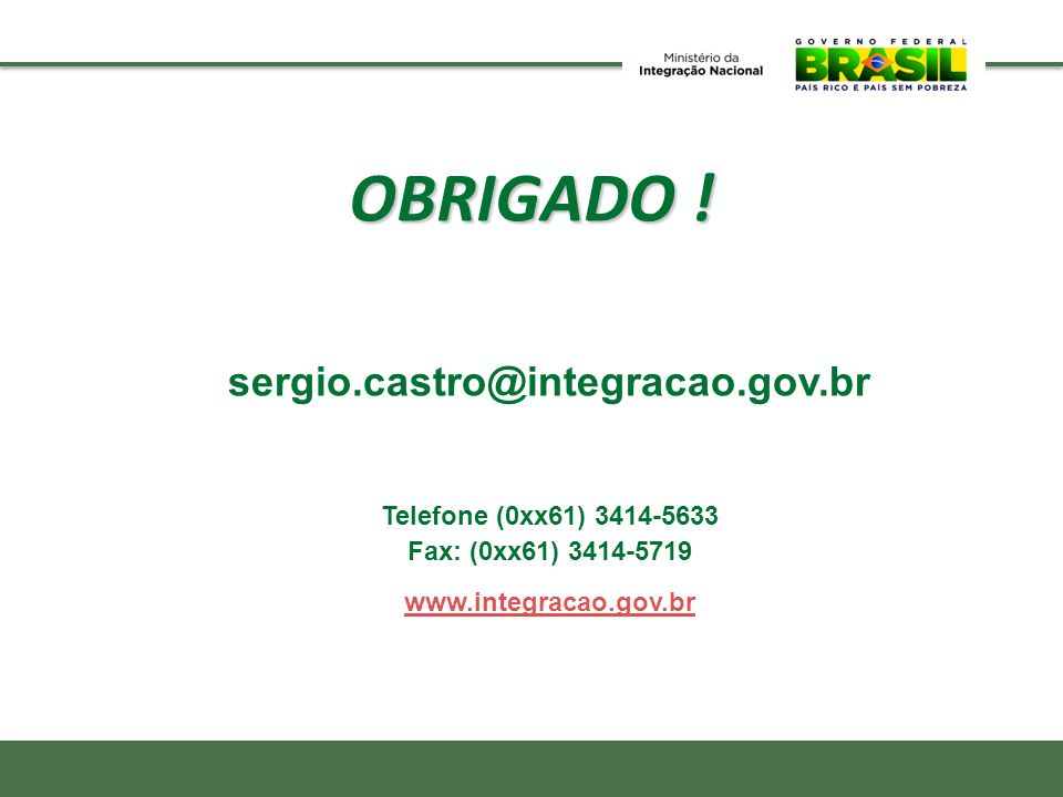 sergio.castro@integracao.gov.br Telefone (0xx61) 3414-5633 Fax: (0xx61) 3414-5719 www.integracao.gov.br OBRIGADO !