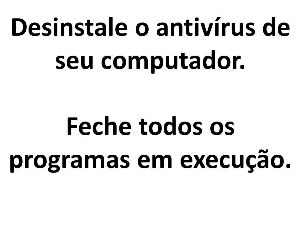 Desinstale o antivírus de seu computador. Feche todos os programas em execução.
