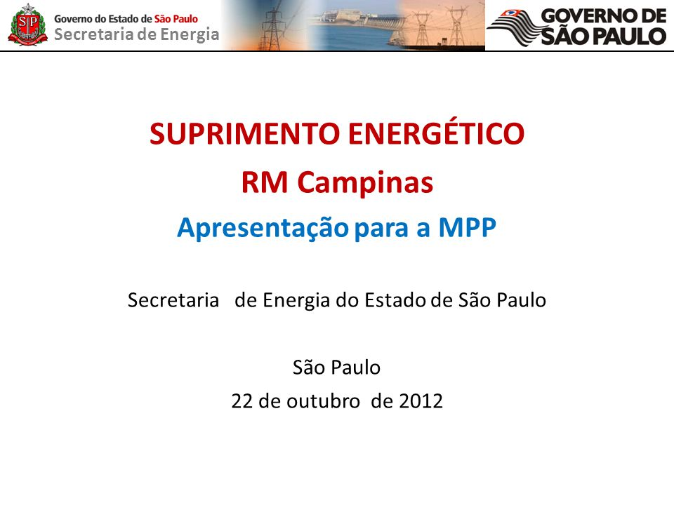 Secretaria de Energia SUPRIMENTO ENERGÉTICO RM Campinas Apresentação para a MPP Secretaria de Energia do Estado de São Paulo São Paulo 22 de outubro d