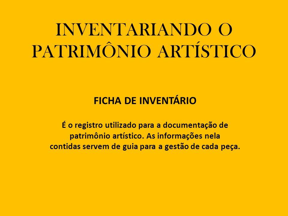 INVENTARIANDO O PATRIMÔNIO ARTÍSTICO FICHA DE INVENTÁRIO É o registro utilizado para a documentação de patrimônio artístico.