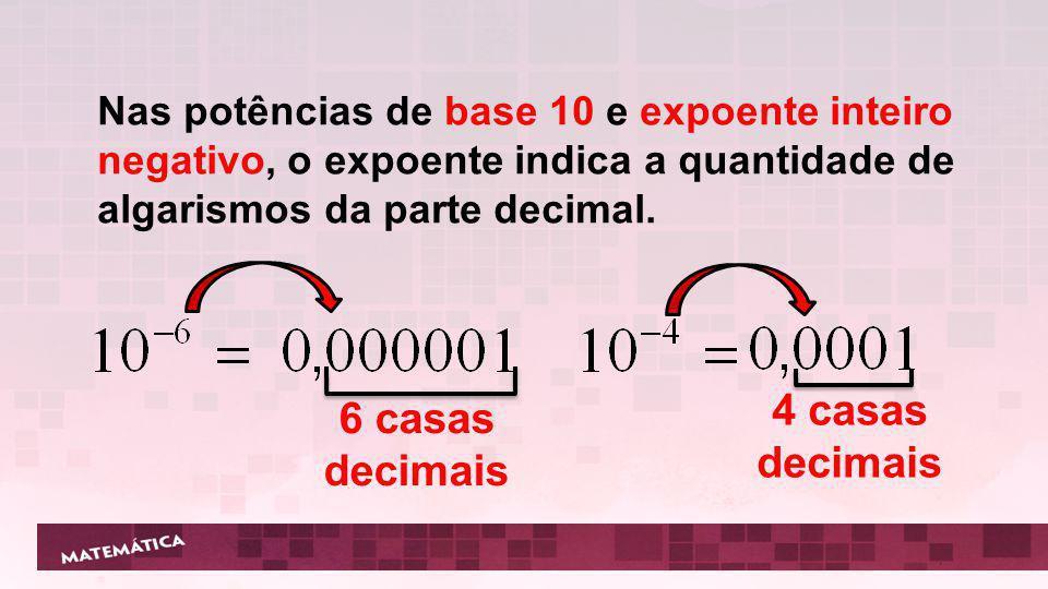 Nas potências de base 10 e expoente inteiro negativo, o expoente indica a quantidade de algarismos da parte decimal. 6 casas decimais 4 casas decimais