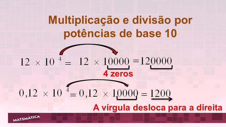 Multiplicação e divisão por potências de base 10 A vírgula desloca para a esquerda, pois equivale a dividir pela potência de expoente positivo.