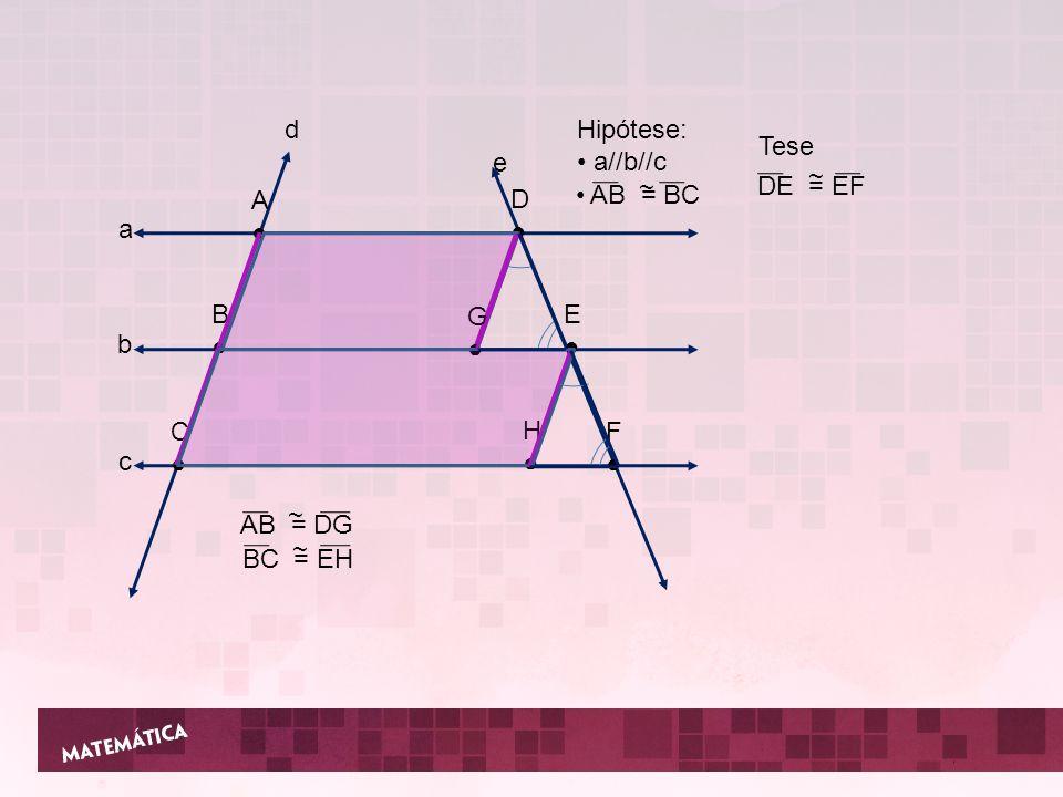 a b c d e A B C D E F G H Hipótese: a//b//c AB = BC ~ Tese DE = EF ~ AB = DG ~ BC = EH ~