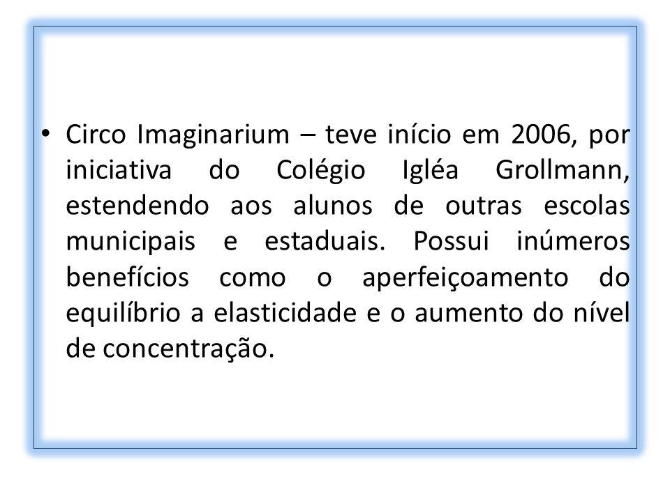 Circo Imaginarium – teve início em 2006, por iniciativa do Colégio Igléa Grollmann, estendendo aos alunos de outras escolas municipais e estaduais. Po