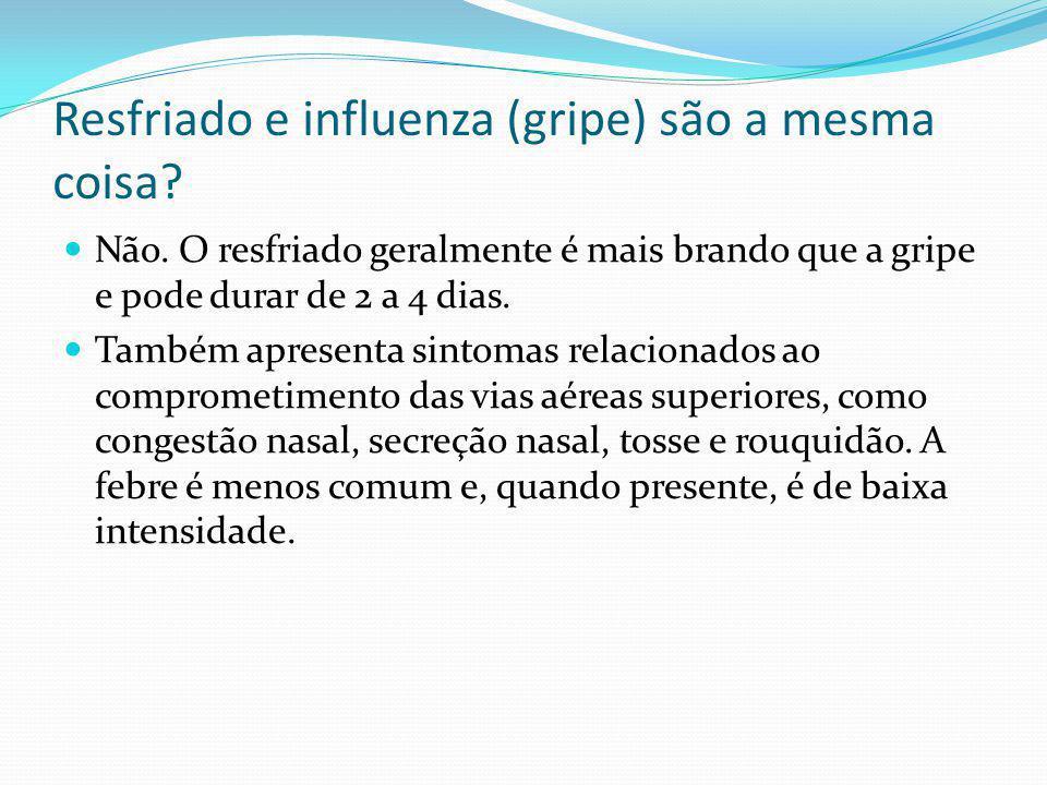 Resfriado e influenza (gripe) são a mesma coisa? Não. O resfriado geralmente é mais brando que a gripe e pode durar de 2 a 4 dias. Também apresenta si