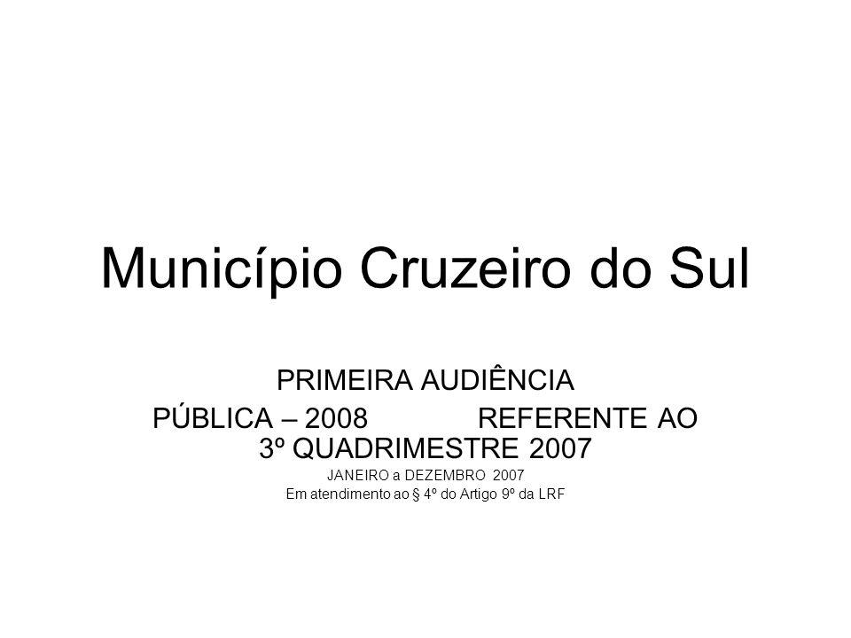 Município Cruzeiro do Sul PRIMEIRA AUDIÊNCIA PÚBLICA – 2008 REFERENTE AO 3º QUADRIMESTRE 2007 JANEIRO a DEZEMBRO 2007 Em atendimento ao § 4º do Artigo 9º da LRF