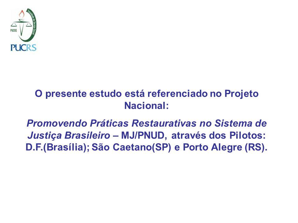 O presente estudo está referenciado no Projeto Nacional: Promovendo Práticas Restaurativas no Sistema de Justiça Brasileiro – MJ/PNUD, através dos Pilotos: D.F.(Brasília); São Caetano(SP) e Porto Alegre (RS).