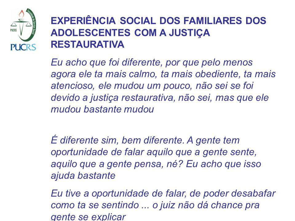 EXPERIÊNCIA SOCIAL DOS FAMILIARES DOS ADOLESCENTES COM A JUSTIÇA RESTAURATIVA Eu acho que foi diferente, por que pelo menos agora ele ta mais calmo, t