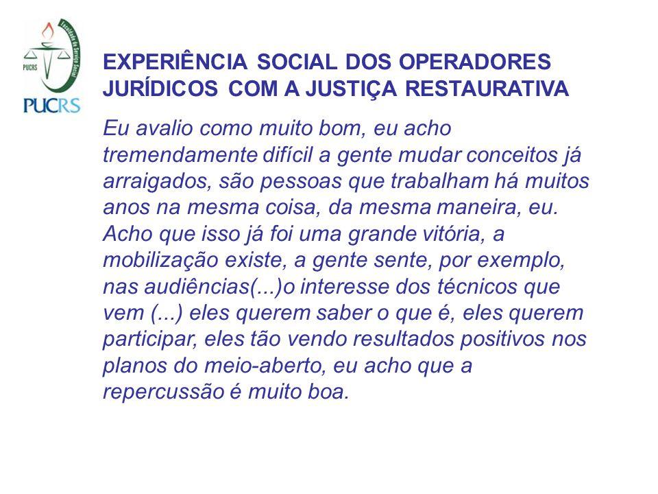 EXPERIÊNCIA SOCIAL DOS OPERADORES JURÍDICOS COM A JUSTIÇA RESTAURATIVA Eu avalio como muito bom, eu acho tremendamente difícil a gente mudar conceitos
