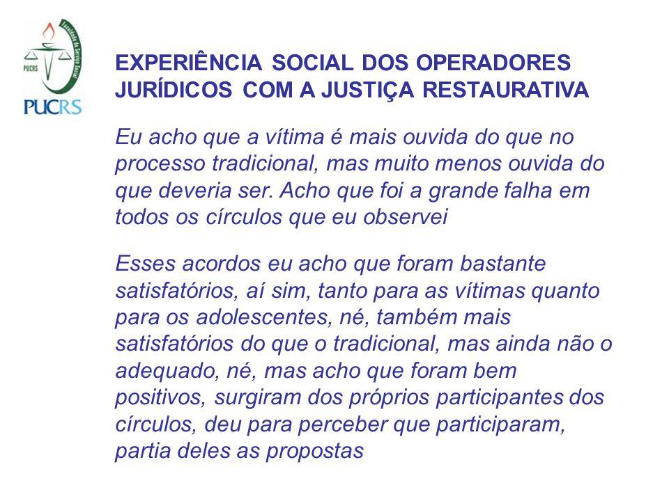 EXPERIÊNCIA SOCIAL DOS OPERADORES JURÍDICOS COM A JUSTIÇA RESTAURATIVA Eu acho que a vítima é mais ouvida do que no processo tradicional, mas muito menos ouvida do que deveria ser.