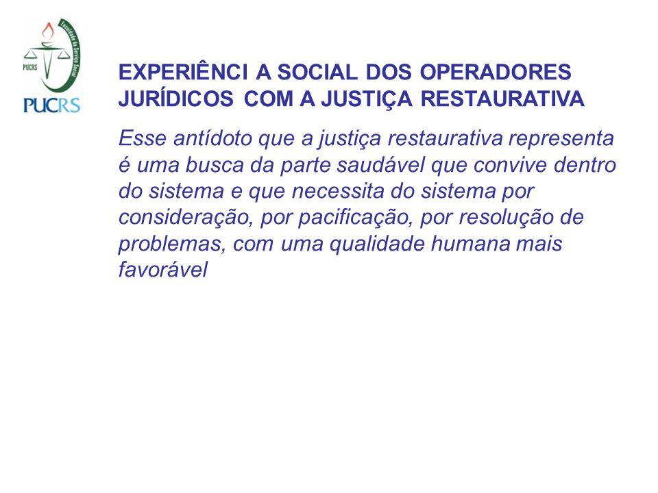EXPERIÊNCI A SOCIAL DOS OPERADORES JURÍDICOS COM A JUSTIÇA RESTAURATIVA Esse antídoto que a justiça restaurativa representa é uma busca da parte saudá