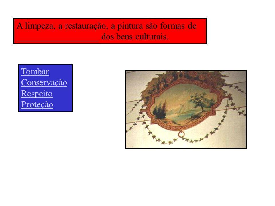 A limpeza, a restauração, a pintura são formas de __________________ dos bens culturais. Tombar Conservação Respeito Proteção
