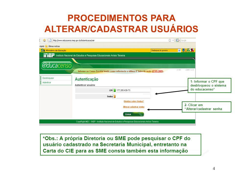 5 1- Informar o CPF que desbloqueou o sistema do educacenso 2- Informar o e-mail * que foi cadastrado pelo CPF que desbloqueou o sistema do educacenso 3- Criar uma senha e confirmar *Obs.: A própria Diretoria ou a SME pode pesquisar o CPF do usuário cadastrado na Secretaria Municipal PROCEDIMENTOS PARA ALTERAR/CADASTRAR USUÁRIOS