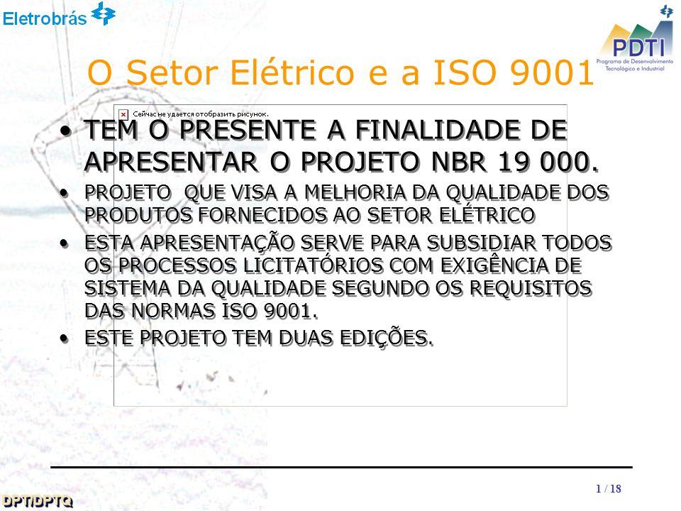 11 DPT/DPTQDPT/DPTQ 1 / 18 O Setor Elétrico e a ISO 9001 TEM O PRESENTE A FINALIDADE DE APRESENTAR O PROJETO NBR 19 000.