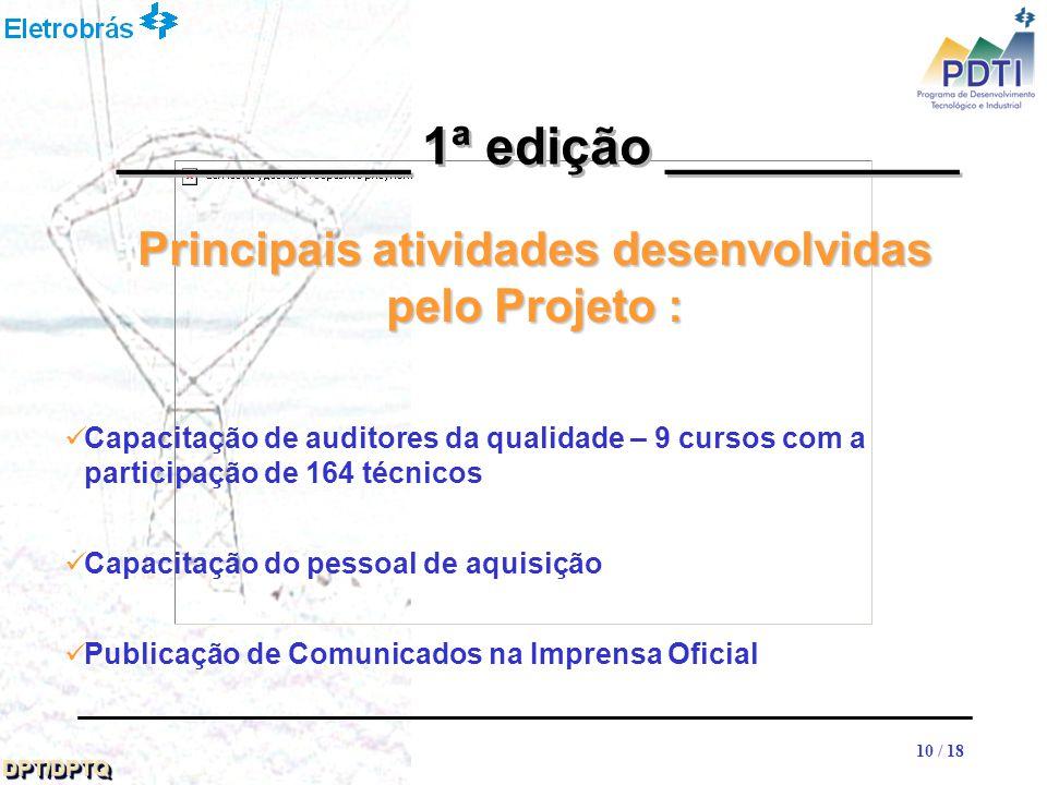 10 DPT/DPTQDPT/DPTQ 10 / 18 Capacitação de auditores da qualidade – 9 cursos com a participação de 164 técnicos Capacitação do pessoal de aquisição Publicação de Comunicados na Imprensa Oficial __________ 1ª edição __________ Principais atividades desenvolvidas pelo Projeto :