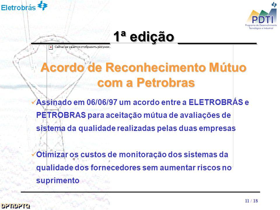 11 DPT/DPTQDPT/DPTQ 11 / 18 Acordo de Reconhecimento Mútuo com a Petrobras __________ 1ª edição __________ Assinado em 06/06/97 um acordo entre a ELETROBRÁS e PETROBRAS para aceitação mútua de avaliações de sistema da qualidade realizadas pelas duas empresas Otimizar os custos de monitoração dos sistemas da qualidade dos fornecedores sem aumentar riscos no suprimento
