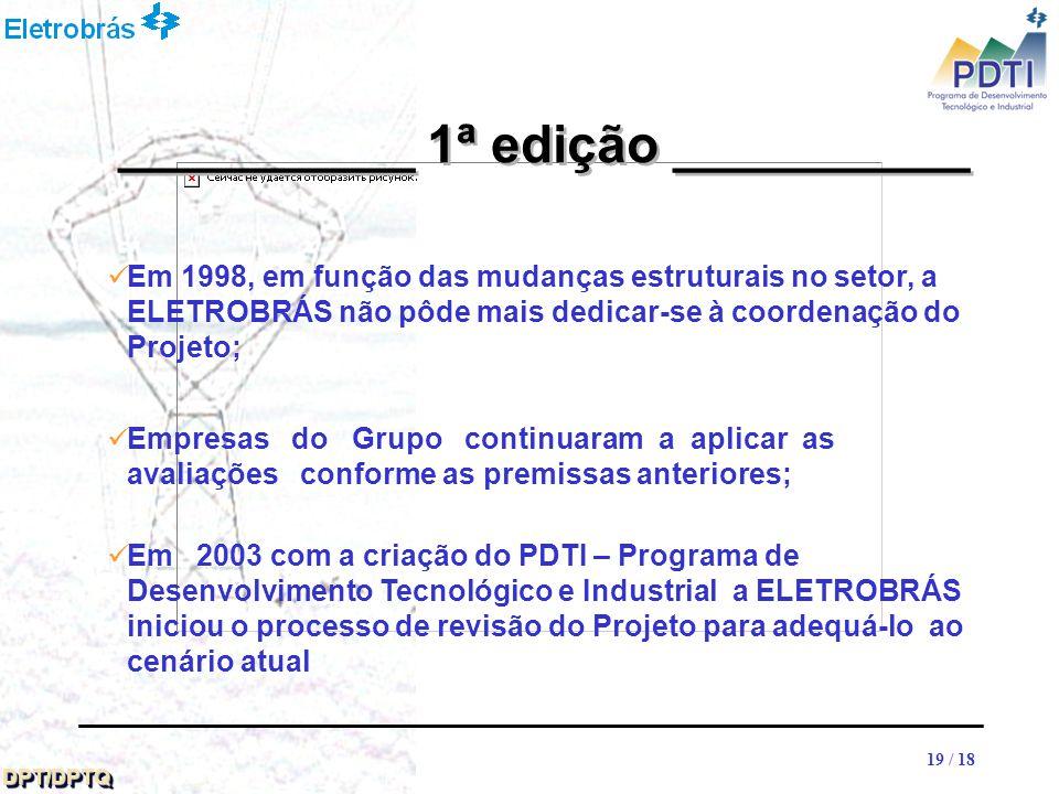 19 DPT/DPTQDPT/DPTQ 19 / 18 Em 1998, em função das mudanças estruturais no setor, a ELETROBRÁS não pôde mais dedicar-se à coordenação do Projeto; Empresas do Grupo continuaram a aplicar as avaliações conforme as premissas anteriores; Em 2003 com a criação do PDTI – Programa de Desenvolvimento Tecnológico e Industrial a ELETROBRÁS iniciou o processo de revisão do Projeto para adequá-lo ao cenário atual __________ 1ª edição __________