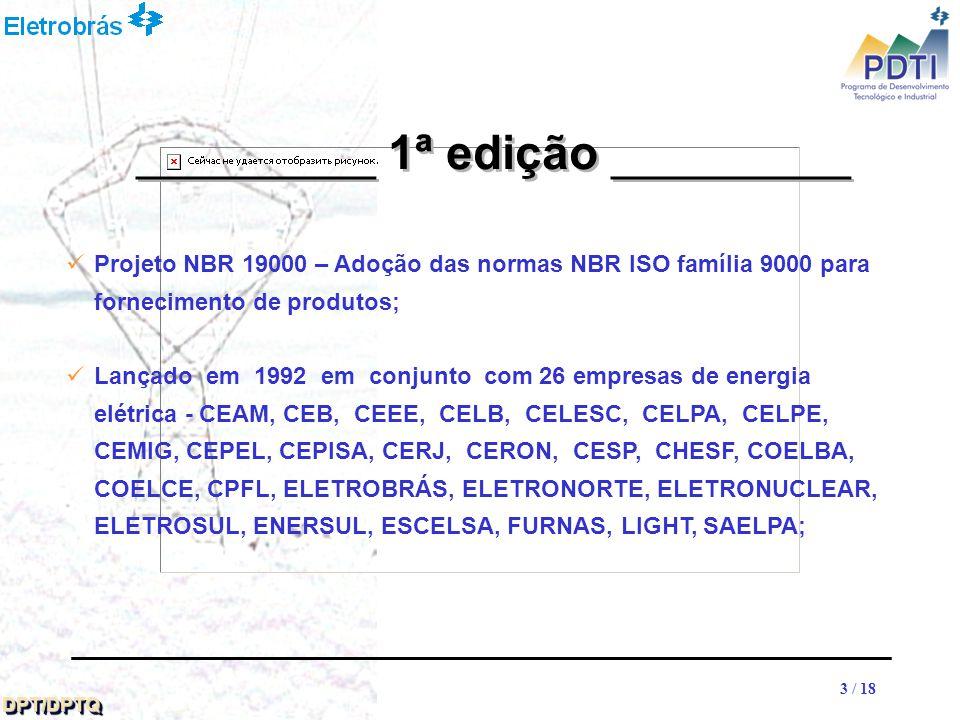 33 DPT/DPTQDPT/DPTQ 3 / 18 Projeto NBR 19000 – Adoção das normas NBR ISO família 9000 para fornecimento de produtos; Lançado em 1992 em conjunto com 26 empresas de energia elétrica - CEAM, CEB, CEEE, CELB, CELESC, CELPA, CELPE, CEMIG, CEPEL, CEPISA, CERJ, CERON, CESP, CHESF, COELBA, COELCE, CPFL, ELETROBRÁS, ELETRONORTE, ELETRONUCLEAR, ELETROSUL, ENERSUL, ESCELSA, FURNAS, LIGHT, SAELPA; __________ 1ª edição __________