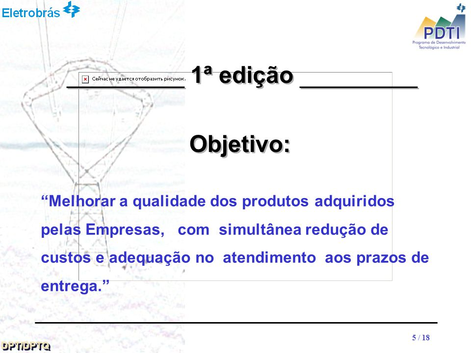 16 DPT/DPTQDPT/DPTQ 16 / 18 __________ 1ª edição __________ Equipamentos mecânicos para usinas (CHESF) Cimentos (NUCLEN) Disjuntores (CHESF) Lâmpada p / iluminação pública (CPFL) Medidores de energia (CPFL) Painéis (ELETROSUL) Transformadores de distribuição (CESP) Família de Produtos / Coordenadoras: