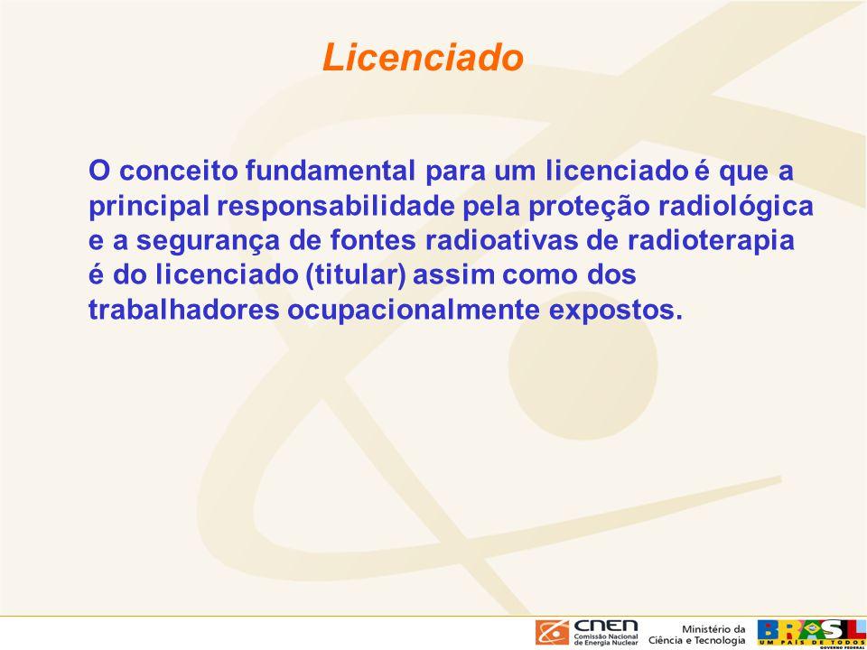 Licenciado O conceito fundamental para um licenciado é que a principal responsabilidade pela proteção radiológica e a segurança de fontes radioativas