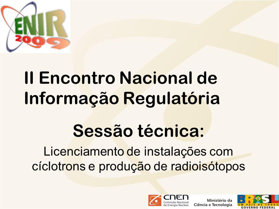 II Encontro Nacional de Informação Regulatória Sessão técnica: Licenciamento de instalações com cíclotrons e produção de radioisótopos