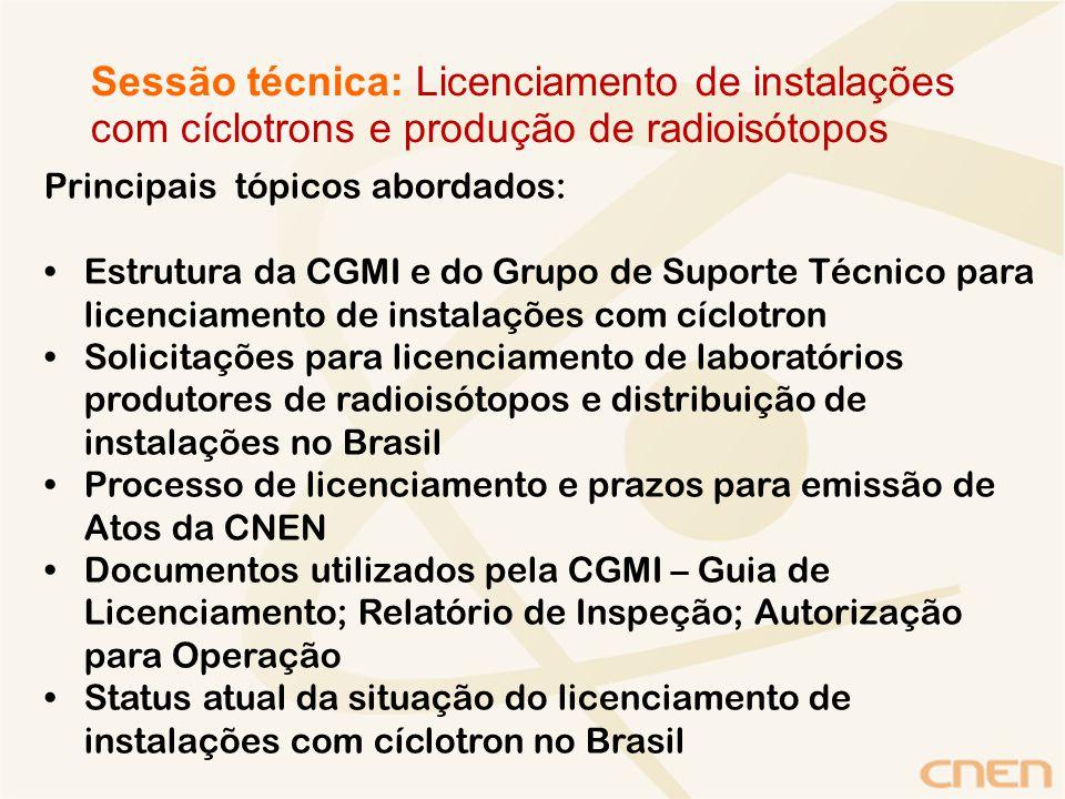 Principais tópicos abordados: Estrutura da CGMI e do Grupo de Suporte Técnico para licenciamento de instalações com cíclotron Solicitações para licenciamento de laboratórios produtores de radioisótopos e distribuição de instalações no Brasil Processo de licenciamento e prazos para emissão de Atos da CNEN Documentos utilizados pela CGMI – Guia de Licenciamento; Relatório de Inspeção; Autorização para Operação Status atual da situação do licenciamento de instalações com cíclotron no Brasil Sessão técnica: Licenciamento de instalações com cíclotrons e produção de radioisótopos