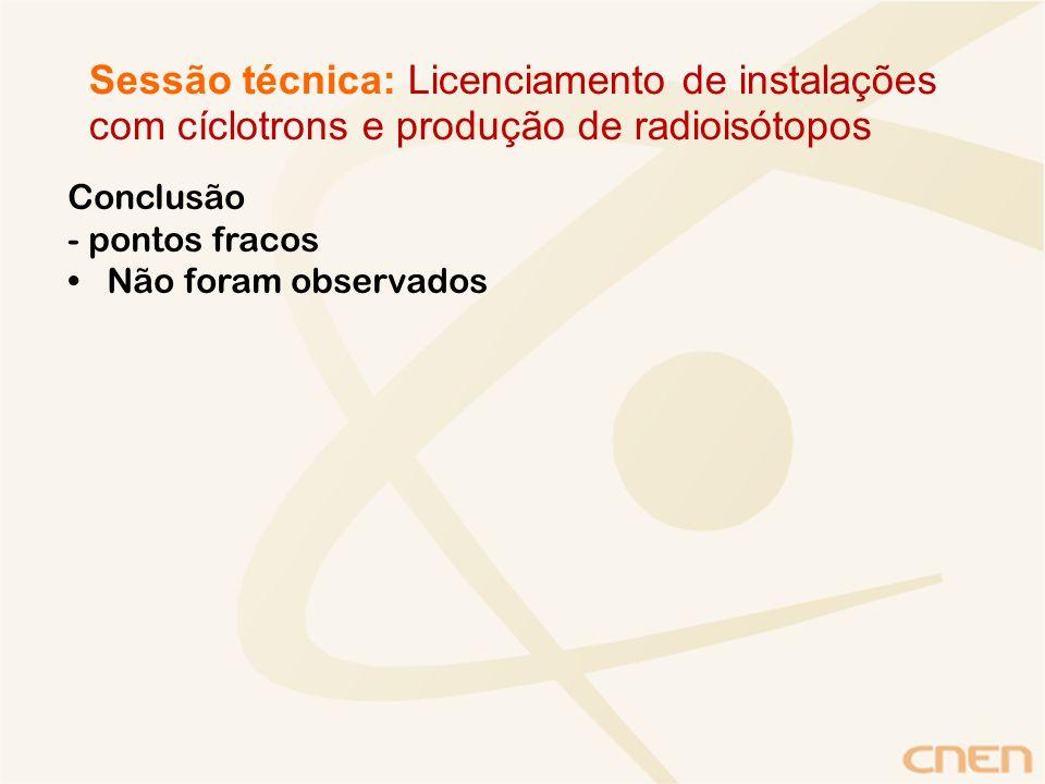 Conclusão - pontos fracos Não foram observados Sessão técnica: Licenciamento de instalações com cíclotrons e produção de radioisótopos