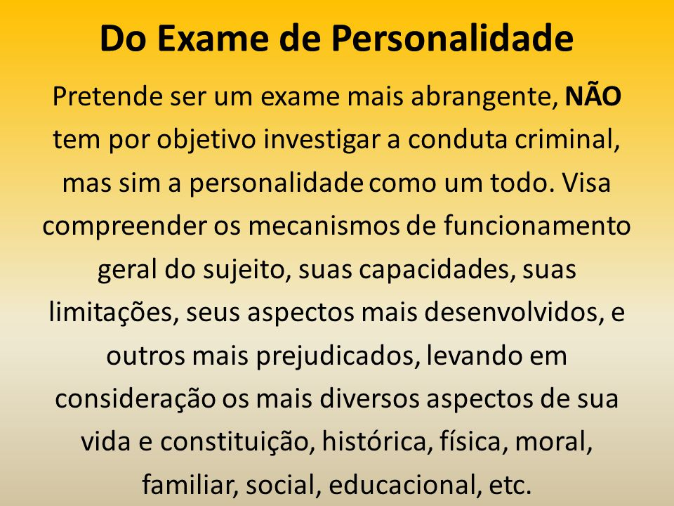 Do Exame de Personalidade Pretende ser um exame mais abrangente, NÃO tem por objetivo investigar a conduta criminal, mas sim a personalidade como um todo.