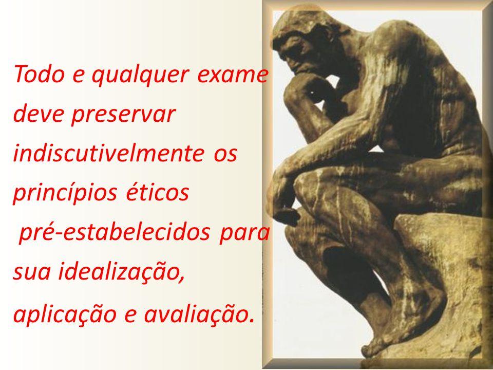 Todo e qualquer exame deve preservar indiscutivelmente os princípios éticos pré-estabelecidos para sua idealização, aplicação e avaliação.