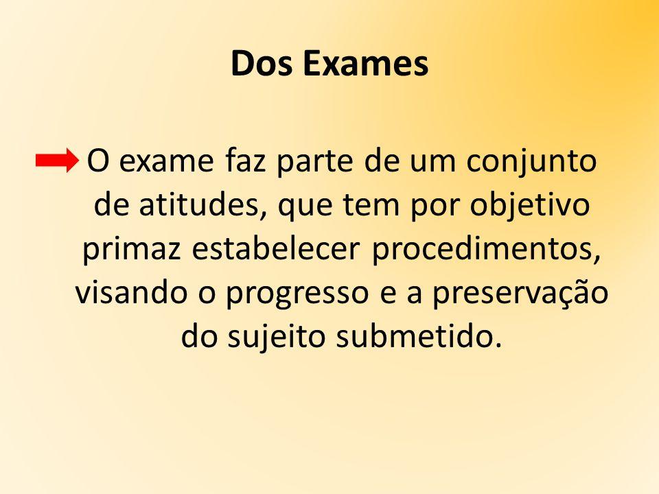 Dos Exames O exame faz parte de um conjunto de atitudes, que tem por objetivo primaz estabelecer procedimentos, visando o progresso e a preservação do sujeito submetido.