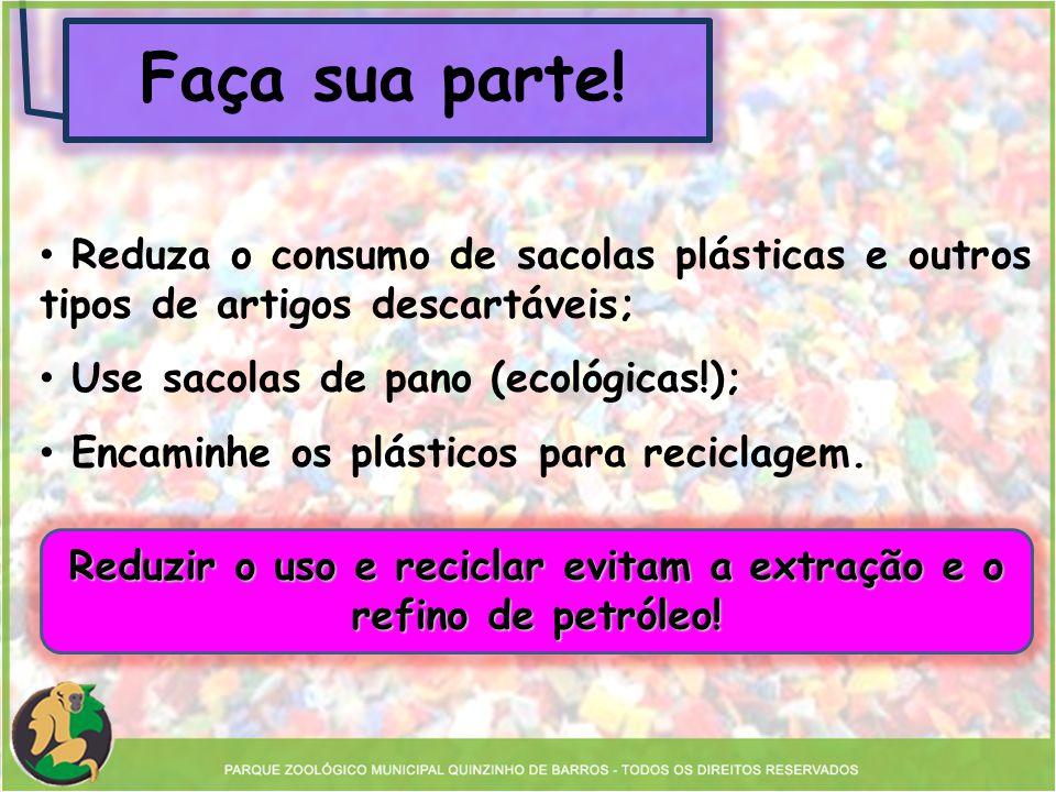 Faça sua parte! Reduzir o uso e reciclar evitam a extração e o refino de petróleo! Reduza o consumo de sacolas plásticas e outros tipos de artigos des
