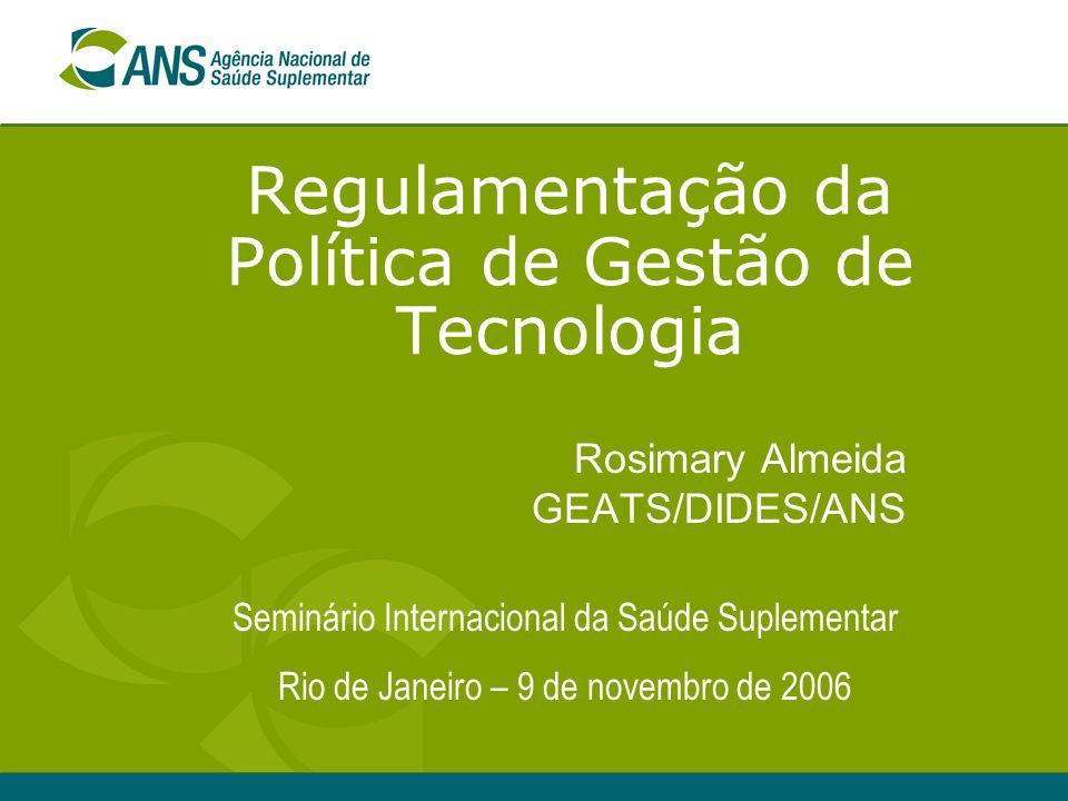Regulamentação da Política de Gestão de Tecnologia Rosimary Almeida GEATS/DIDES/ANS Seminário Internacional da Saúde Suplementar Rio de Janeiro – 9 de