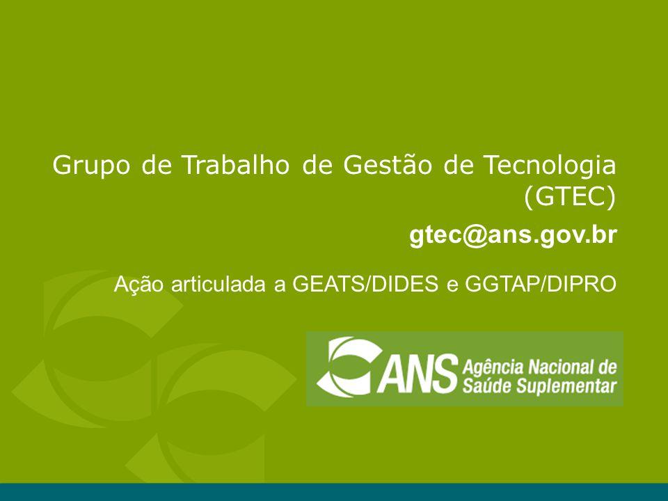 Grupo de Trabalho de Gestão de Tecnologia (GTEC) gtec@ans.gov.br Ação articulada a GEATS/DIDES e GGTAP/DIPRO