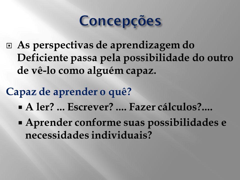 As perspectivas de aprendizagem do Deficiente passa pela possibilidade do outro de vê-lo como alguém capaz. Capaz de aprender o quê? A ler?... Escreve
