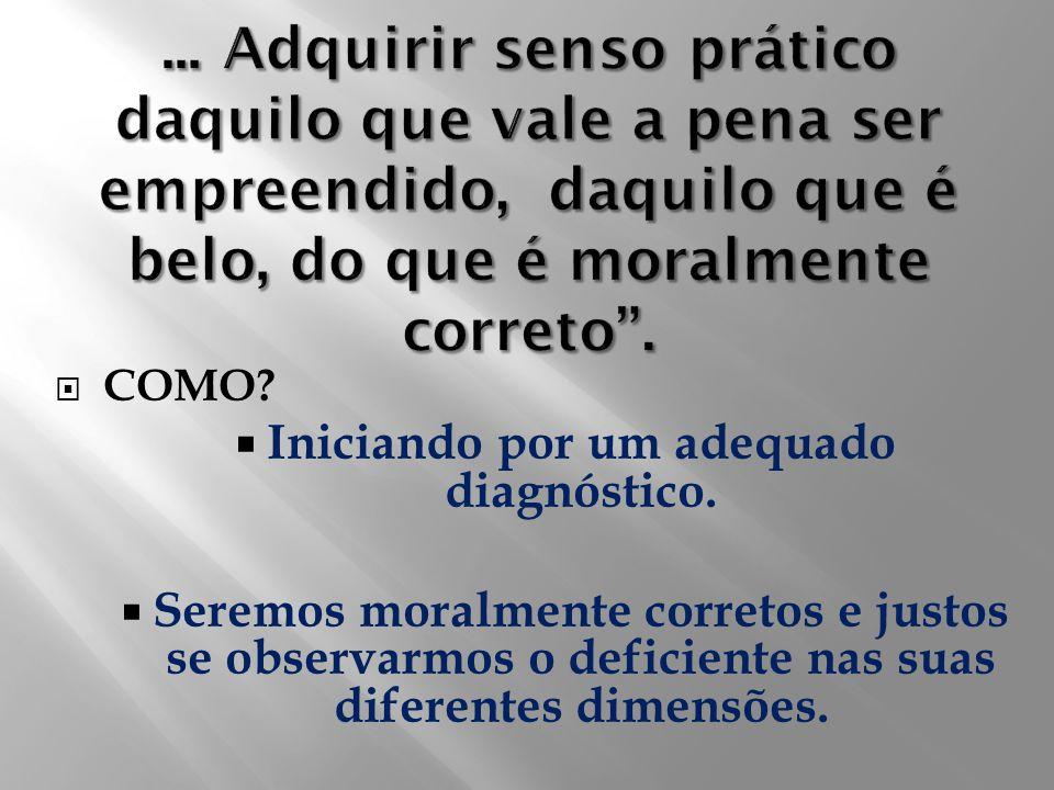 COMO? Iniciando por um adequado diagnóstico. Seremos moralmente corretos e justos se observarmos o deficiente nas suas diferentes dimensões.