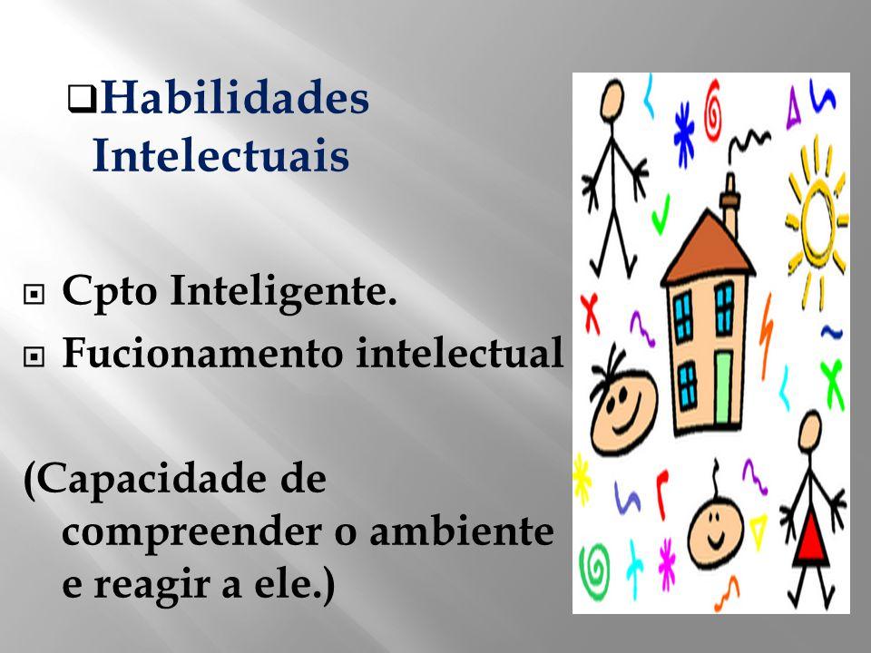 Habilidades Intelectuais Cpto Inteligente. Fucionamento intelectual (Capacidade de compreender o ambiente e reagir a ele.)