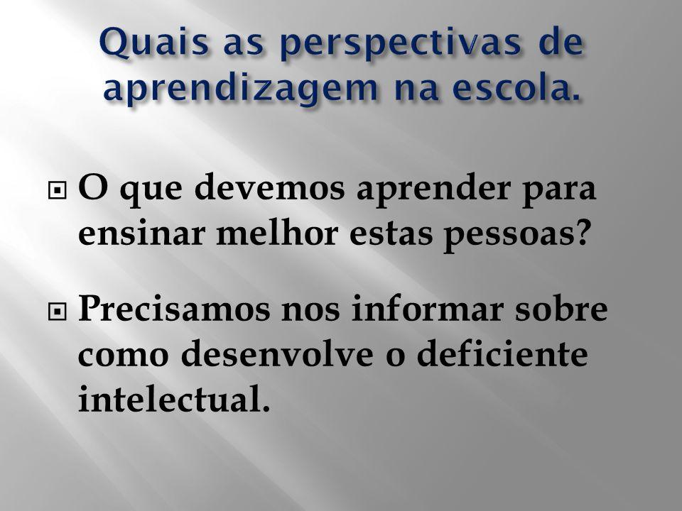 O que devemos aprender para ensinar melhor estas pessoas? Precisamos nos informar sobre como desenvolve o deficiente intelectual.