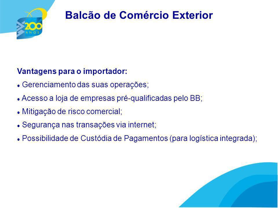 Vantagens para o importador: Gerenciamento das suas operações; Acesso a loja de empresas pré-qualificadas pelo BB; Mitigação de risco comercial; Segurança nas transações via internet; Possibilidade de Custódia de Pagamentos (para logística integrada); Balcão de Comércio Exterior