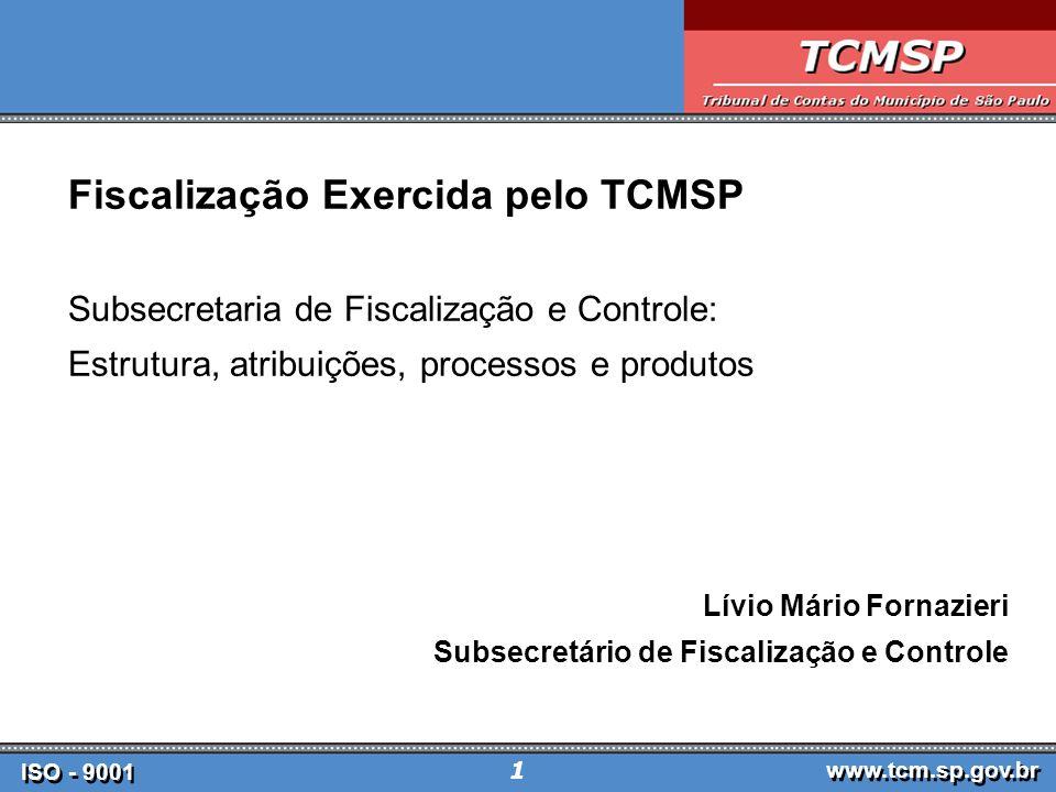 ISO - 9001 www.tcm.sp.gov.br 1 Fiscalização Exercida pelo TCMSP Subsecretaria de Fiscalização e Controle: Estrutura, atribuições, processos e produtos Lívio Mário Fornazieri Subsecretário de Fiscalização e Controle