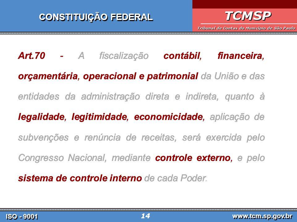 ISO - 9001 www.tcm.sp.gov.br 14 Art.70 - A fiscalização contábil, financeira, orçamentária, operacional e patrimonial da União e das entidades da administração direta e indireta, quanto à legalidade, legitimidade, economicidade, aplicação de subvenções e renúncia de receitas, será exercida pelo Congresso Nacional, mediante controle externo, e pelo sistema de controle interno de cada Poder.