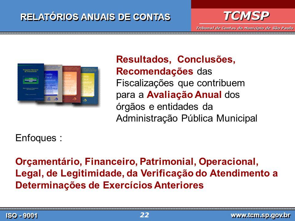 ISO - 9001 www.tcm.sp.gov.br 22 RELATÓRIOS ANUAIS DE CONTAS Resultados, Conclusões, Recomendações das Fiscalizações que contribuem para a Avaliação Anual dos órgãos e entidades da Administração Pública Municipal Enfoques : Orçamentário, Financeiro, Patrimonial, Operacional, Legal, de Legitimidade, da Verificação do Atendimento a Determinações de Exercícios Anteriores