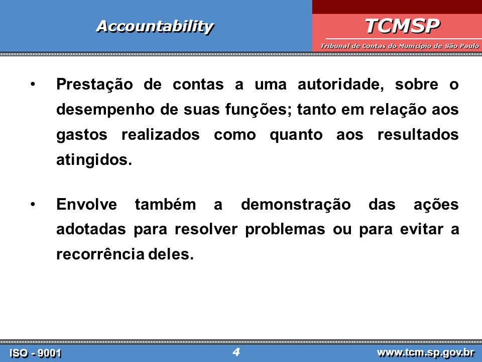 ISO - 9001 www.tcm.sp.gov.br 5 Accountability Obrigação de prestar contas e assumir responsabilidade pelos resultados alcançados vis-a- vis metas inicialmente previstas.